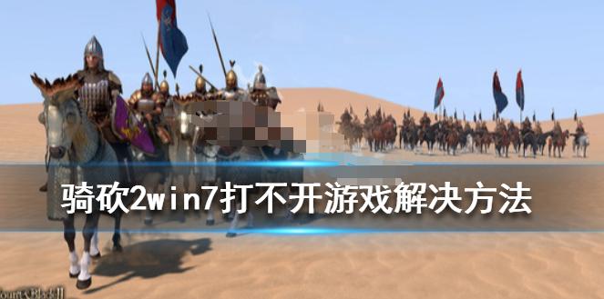 骑马与砍杀2打不开游戏怎么办 win7打不开游戏解决办法