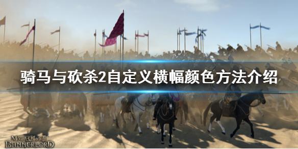 骑马与砍杀2怎么自定义旗帜颜色 更改旗帜颜色方法介绍
